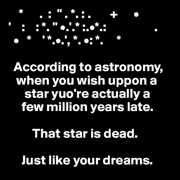 "*      .  :  "" . *. : .       +      • '    :    : *. "" •.'.* :.•*.:                  .   •   *    ' *.•.', *. •: *.     *                                       According to astronomy,       when you wish uppon a                   star yuo're actually a      few million years late.             That star is dead.       Just like your dreams."