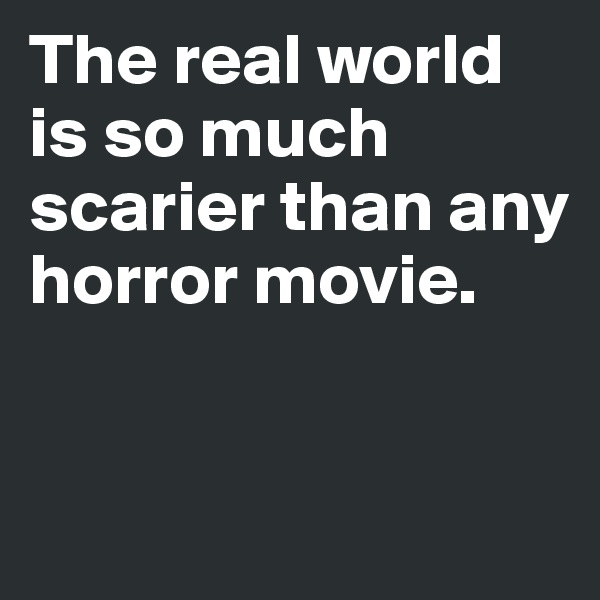 The real world is so much scarier than any horror movie.