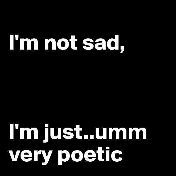 I'm not sad,    I'm just..umm very poetic