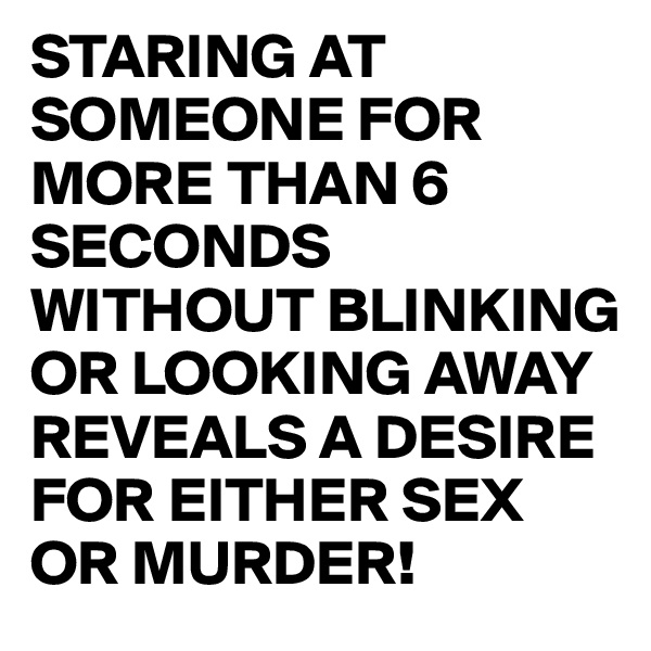 STARING AT SOMEONE FOR MORE THAN 6 SECONDS WITHOUT BLINKING OR LOOKING AWAY REVEALS A DESIRE FOR EITHER SEX OR MURDER!