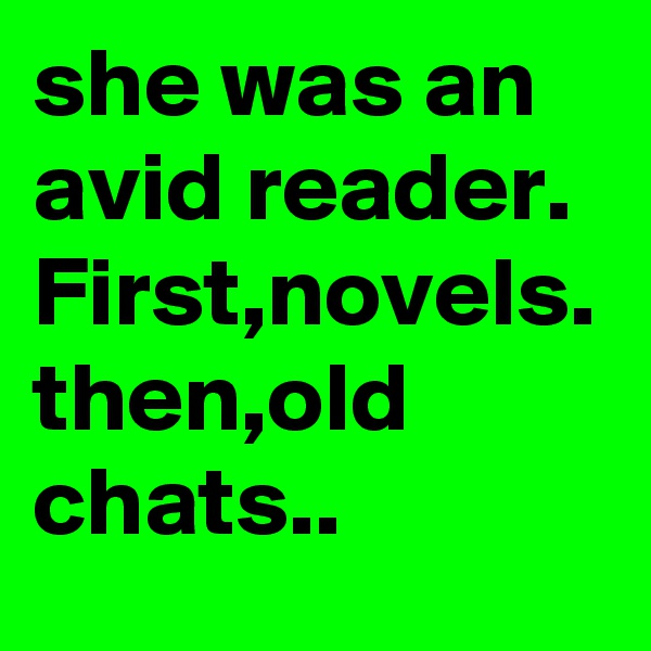 she was an avid reader. First,novels. then,old chats..