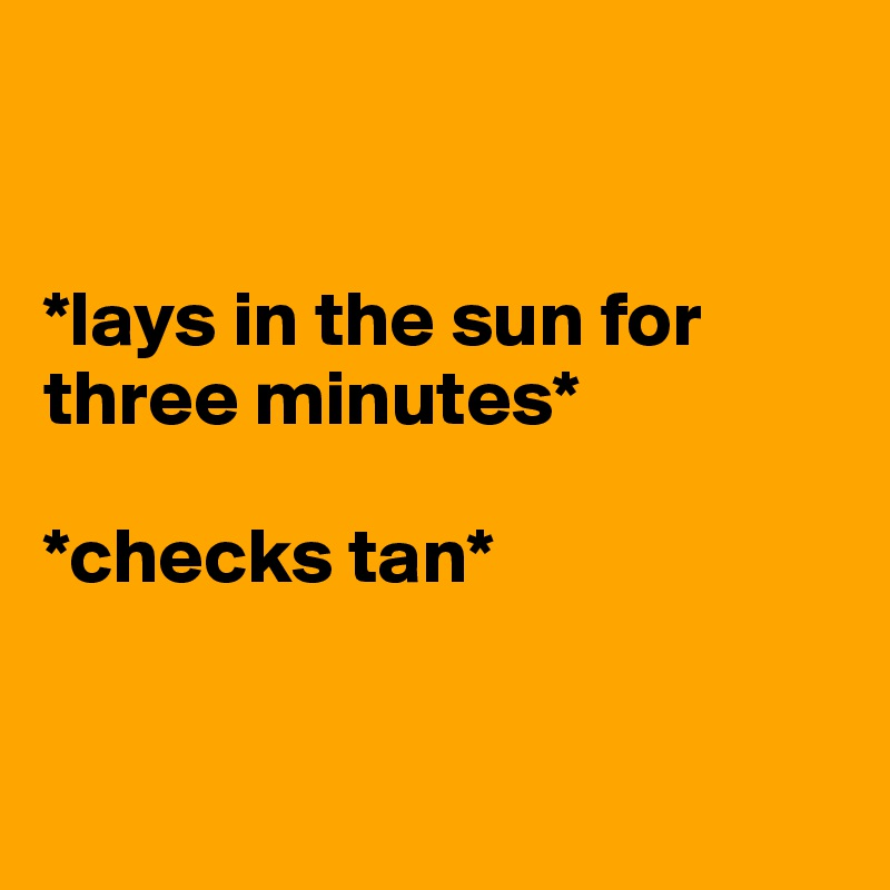 *lays in the sun for three minutes*   *checks tan*