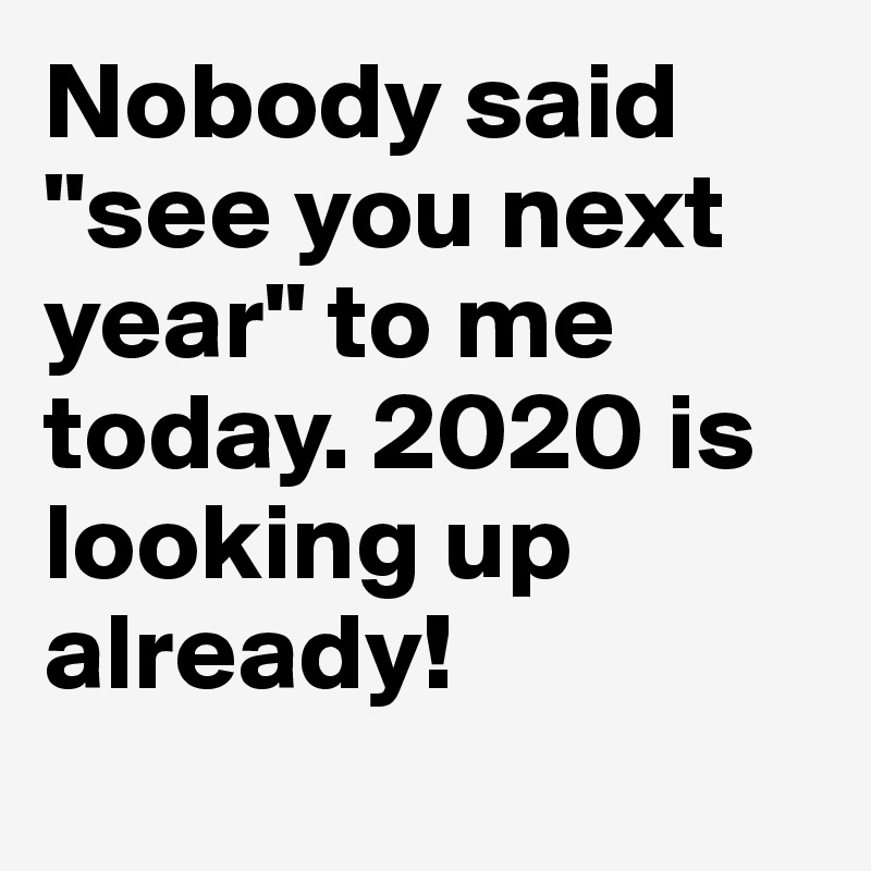 """Nobody said """"see you next year"""" to me today. 2020 is looking up already!"""