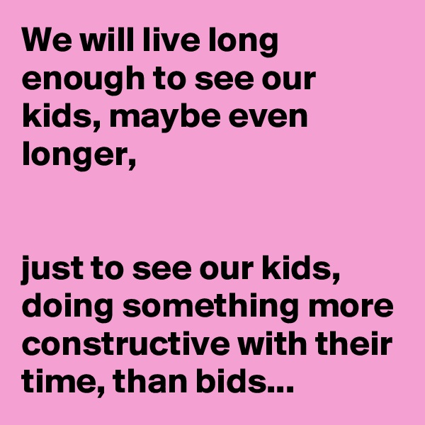 We will live long enough to see our kids, maybe even longer,   just to see our kids, doing something more constructive with their time, than bids...