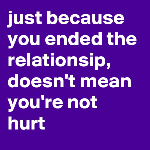just because you ended the relationsip, doesn't mean  you're not hurt