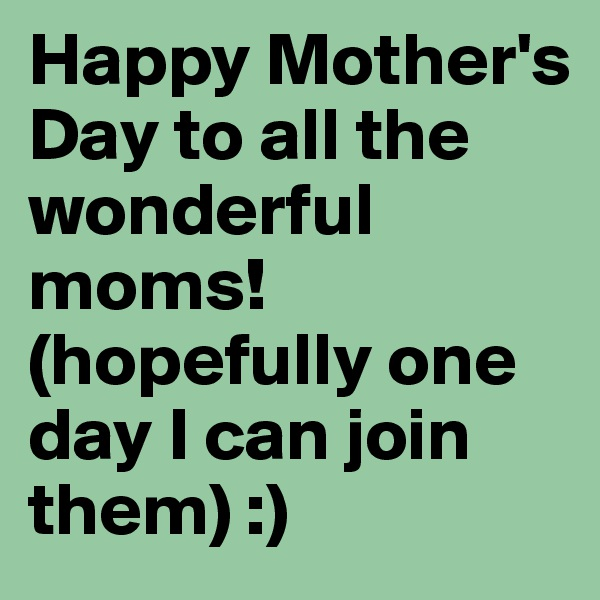 Happy Mother's Day to all the wonderful moms! (hopefully one day I can join them) :)