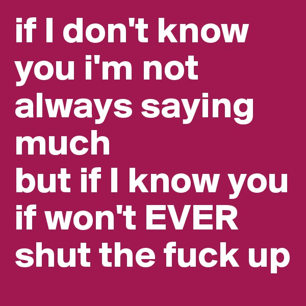 if I don't know you i'm not always saying much  but if I know you if won't EVER shut the fuck up