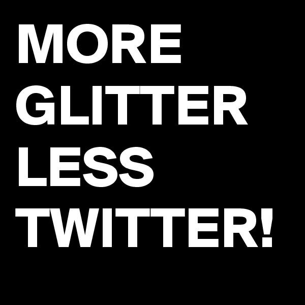 MORE GLITTER LESS TWITTER!