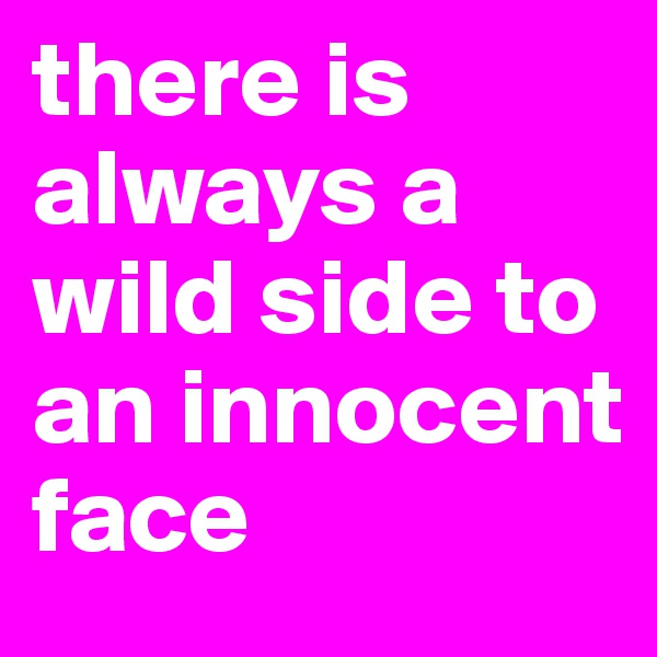 there is always a wild side to an innocent face