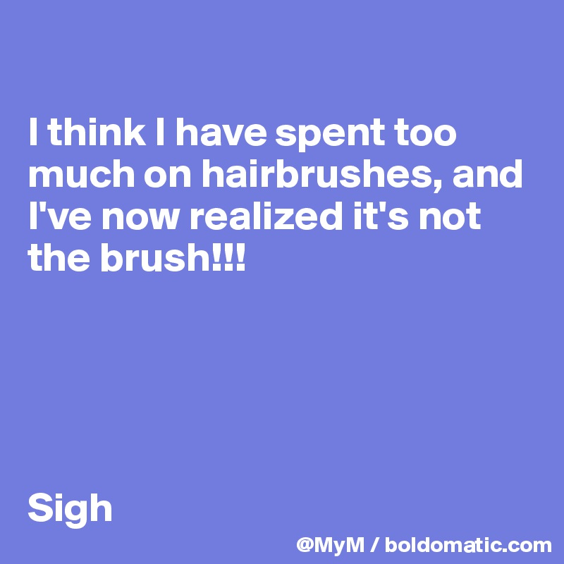 I think I have spent too much on hairbrushes, and I've now realized it's not the brush!!!       Sigh
