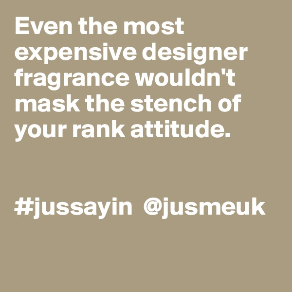 Even the most  expensive designer fragrance wouldn't mask the stench of  your rank attitude.    #jussayin  @jusmeuk