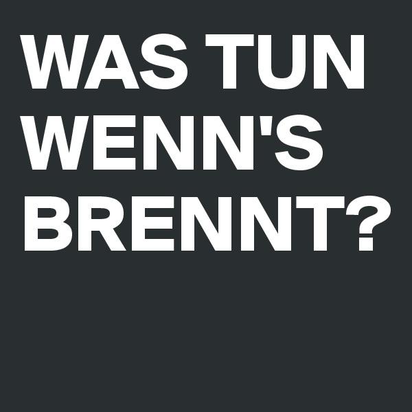 WAS TUN WENN'S BRENNT?