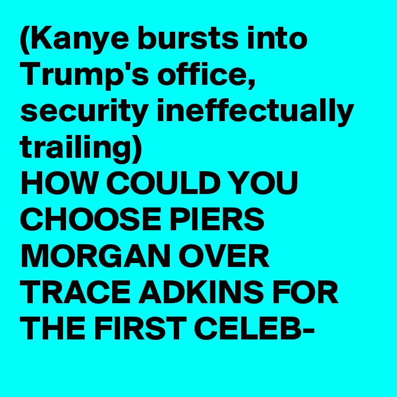 (Kanye bursts into Trump's office, security ineffectually trailing) HOW COULD YOU CHOOSE PIERS MORGAN OVER TRACE ADKINS FOR THE FIRST CELEB-