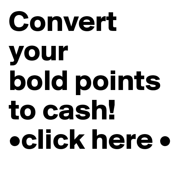 Convert your  bold points to cash! •click here •