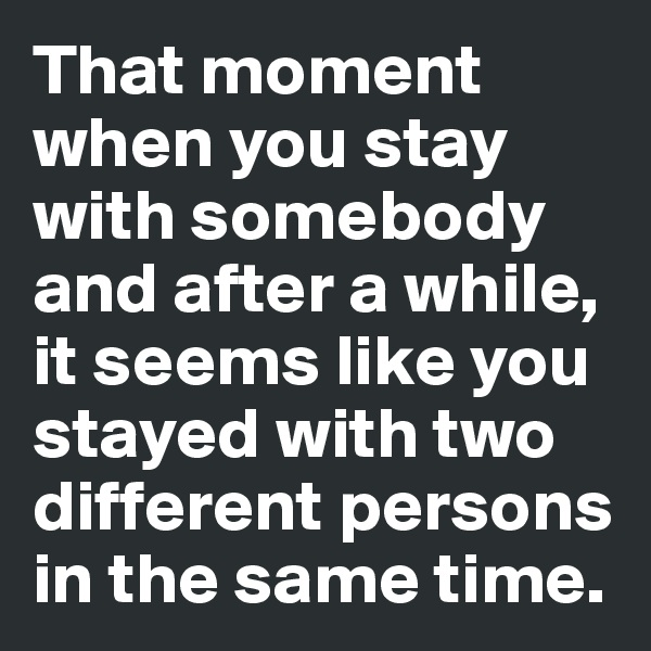 That moment when you stay with somebody and after a while, it seems like you stayed with two different persons in the same time.