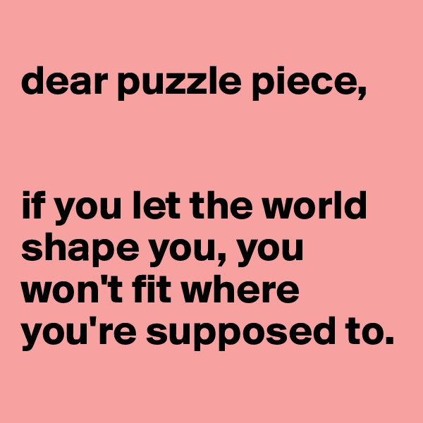 dear puzzle piece,   if you let the world shape you, you won't fit where you're supposed to.