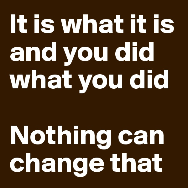 It is what it is and you did what you did  Nothing can change that