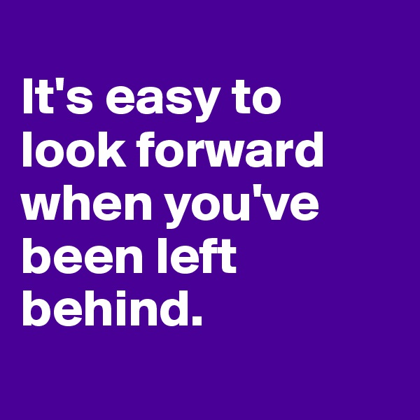 It's easy to  look forward when you've been left behind.