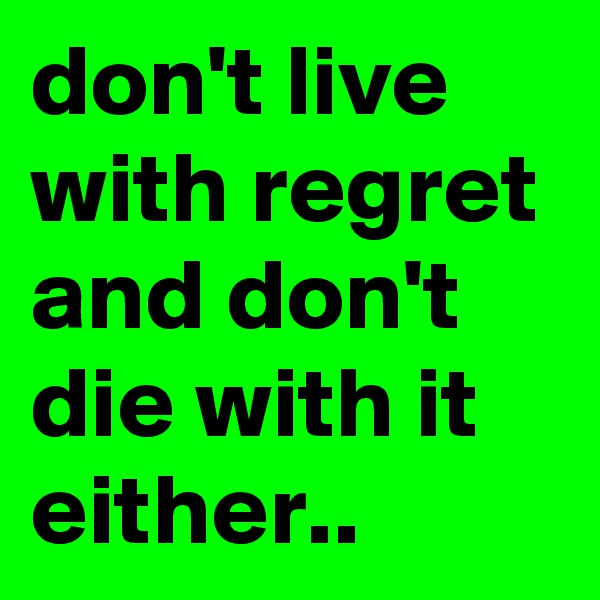 don't live with regret and don't die with it either..