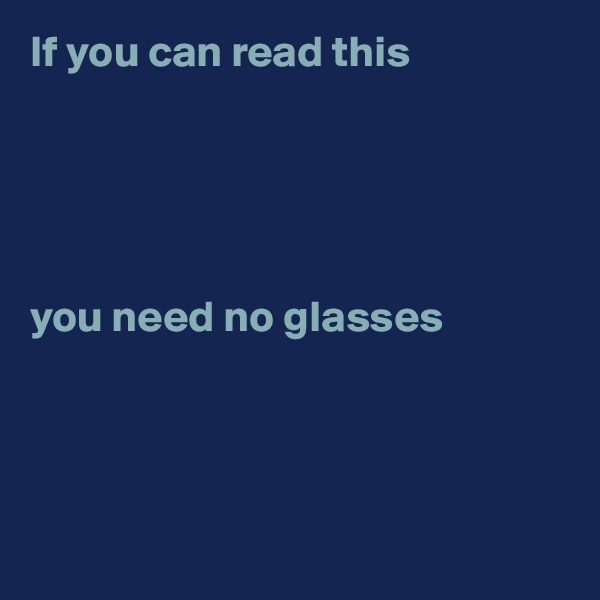 If you can read this       you need no glasses