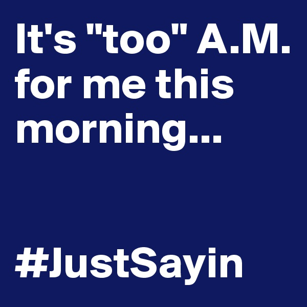 "It's ""too"" A.M. for me this morning...   #JustSayin"