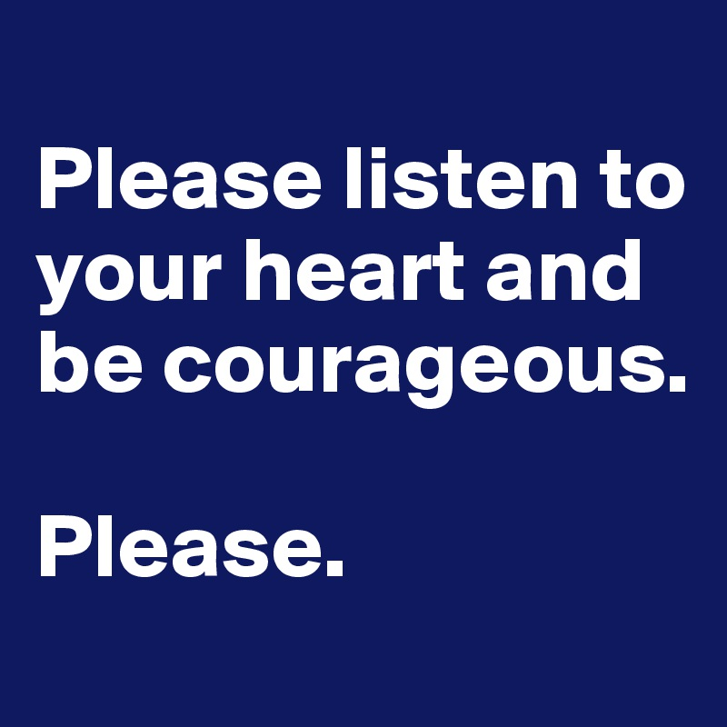 Please listen to your heart and be courageous.  Please.