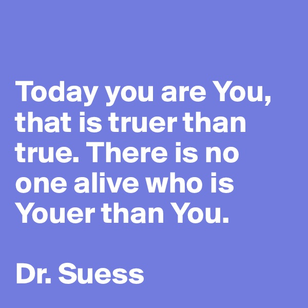 Today you are You, that is truer than true. There is no one alive who is Youer than You.  Dr. Suess