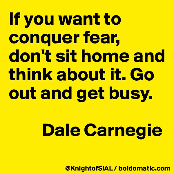 If you want to conquer fear, don't sit home and think about it. Go out and get busy.           Dale Carnegie