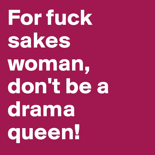 For fuck sakes woman, don't be a drama queen!