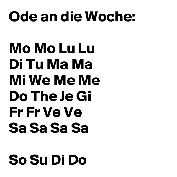Ode an die Woche:  Mo Mo Lu Lu Di Tu Ma Ma Mi We Me Me Do The Je Gi Fr Fr Ve Ve Sa Sa Sa Sa  So Su Di Do