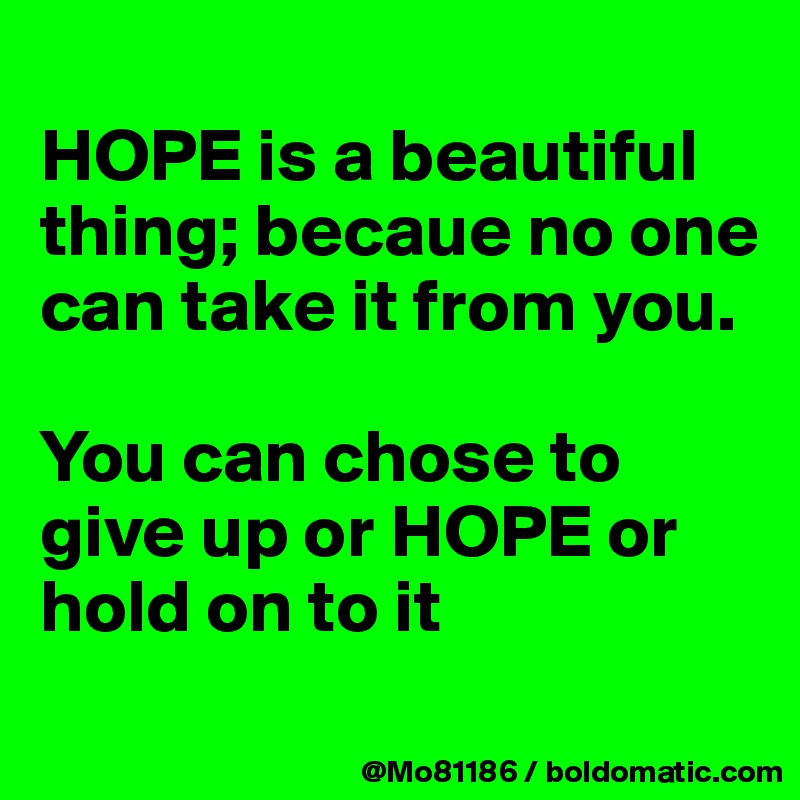 HOPE is a beautiful thing; becaue no one can take it from you.   You can chose to give up or HOPE or hold on to it