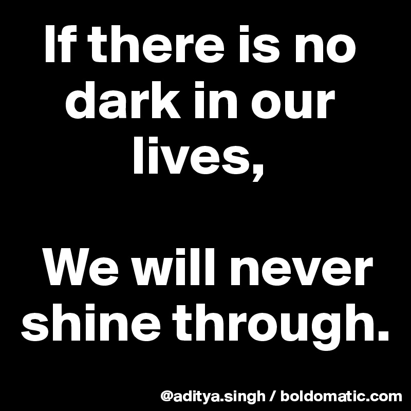 If there is no      dark in our            lives,    We will never shine through.
