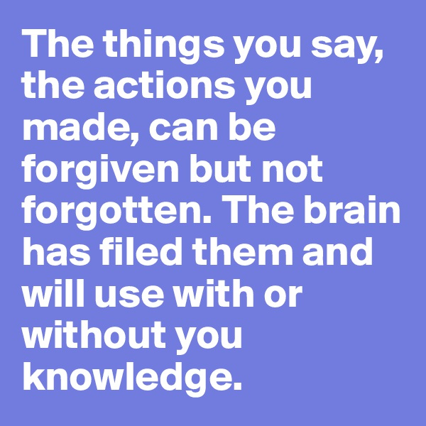 The things you say, the actions you made, can be forgiven but not forgotten. The brain has filed them and will use with or without you knowledge.