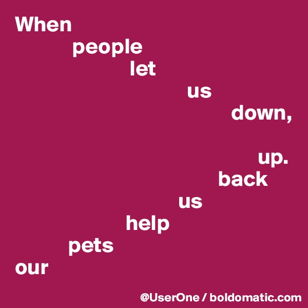 When              people                           let                                        us                                                  down,                                                         up.                                               back                                      us                          help             pets our