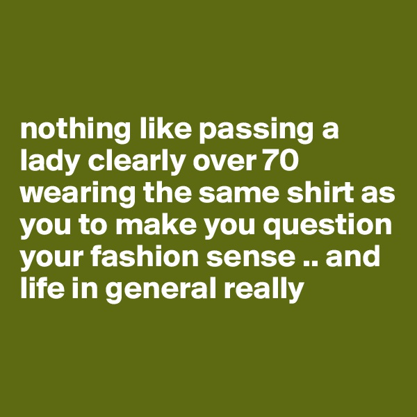 nothing like passing a lady clearly over 70 wearing the same shirt as you to make you question your fashion sense .. and life in general really