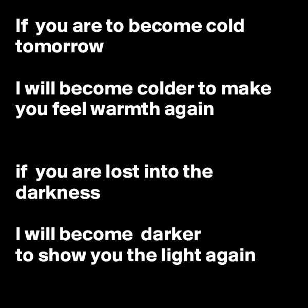 If  you are to become cold tomorrow  I will become colder to make you feel warmth again   if  you are lost into the darkness  I will become  darker to show you the light again