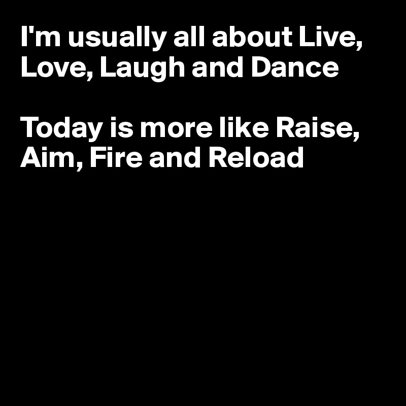 I'm usually all about Live, Love, Laugh and Dance  Today is more like Raise, Aim, Fire and Reload