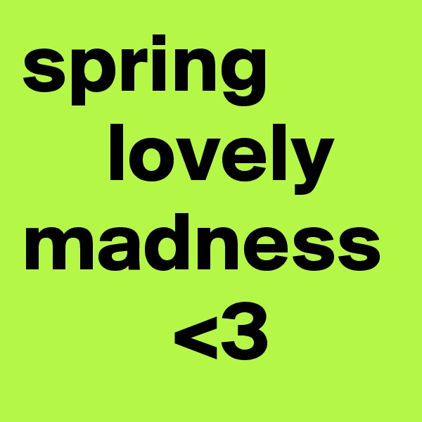 spring      lovely madness          <3