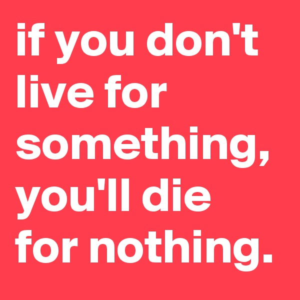 if you don't live for something, you'll die for nothing.
