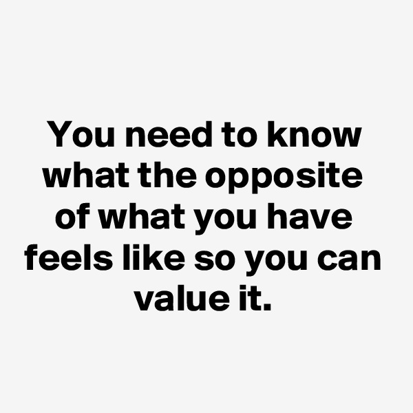 You need to know what the opposite of what you have feels like so you can value it.