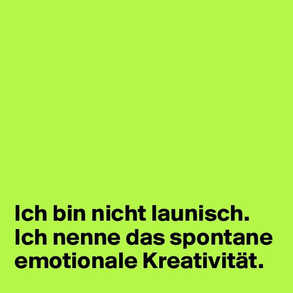 Ich bin nicht launisch.  Ich nenne das spontane emotionale Kreativität.