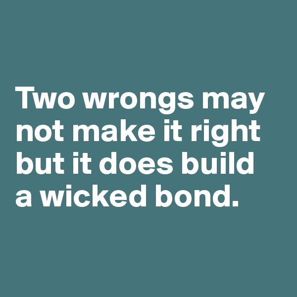 Two wrongs may not make it right but it does build  a wicked bond.