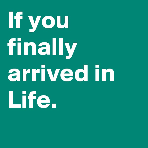 If you finally arrived in Life.