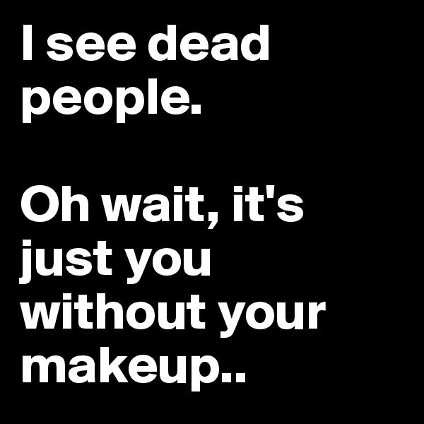 I see dead people.  Oh wait, it's just you without your makeup..