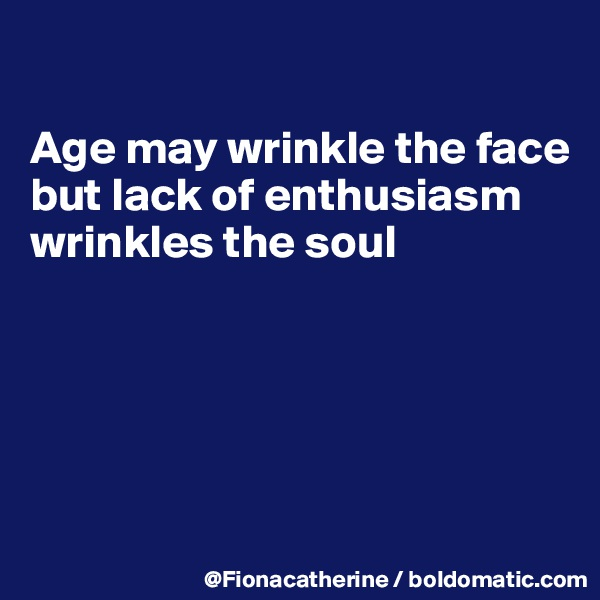 Age may wrinkle the face but lack of enthusiasm wrinkles the soul