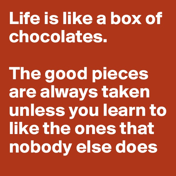 Life is like a box of chocolates.   The good pieces are always taken unless you learn to like the ones that nobody else does