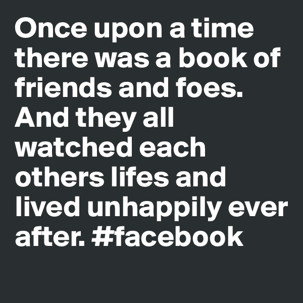 Once upon a time there was a book of friends and foes. And they all watched each others lifes and lived unhappily ever after. #facebook
