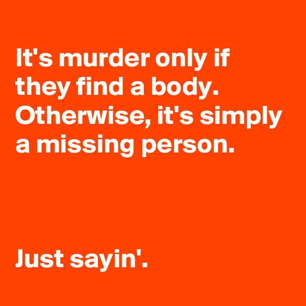 It's murder only if they find a body.  Otherwise, it's simply a missing person.    Just sayin'.