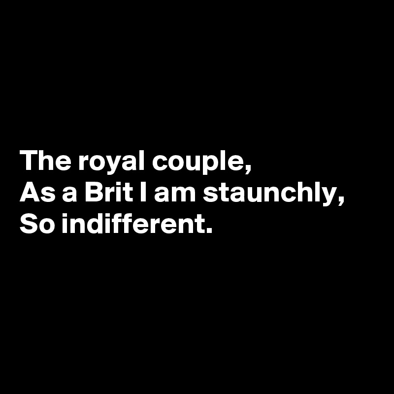 The royal couple, As a Brit I am staunchly, So indifferent.