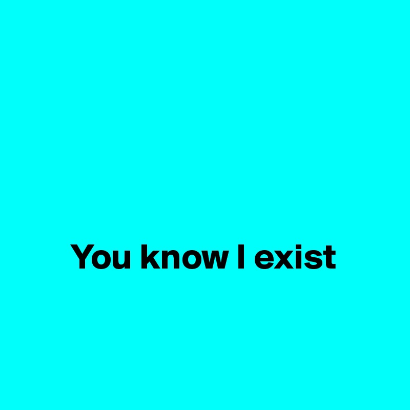 You know I exist